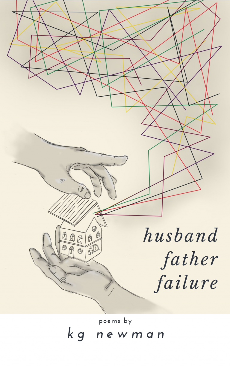 HUSBAND FATHER FAILURE: Poems, by KG Newman